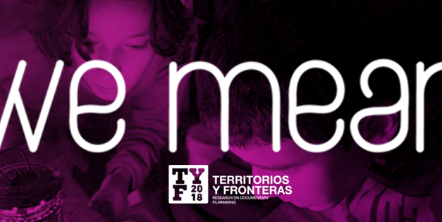 Territorios y Fronteras 2018: WE MEAN. <br>Nosotras y el cine documental contemporáneo