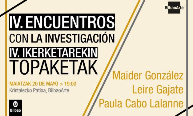 IV. ENCUENTROS CON LA INVESTIGACIÓN: Maider González + Leire Gajate + Paula Cabo Lalanne
